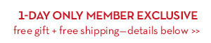 1-DAY ONLY MEMBER EXCLUSIVE free gift + free shipping—details below.