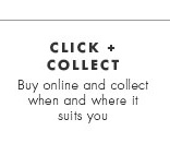 Click + Collect. Buy online and collect when and where it suits you