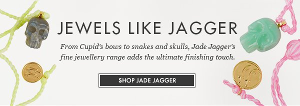 JEWELS LIKE JAGGER. From Cupid's bows to snakes and skulls, Jade Jagger's fine jewellery range adds the ultimate finishing touch. SHOP JADE JAGGER