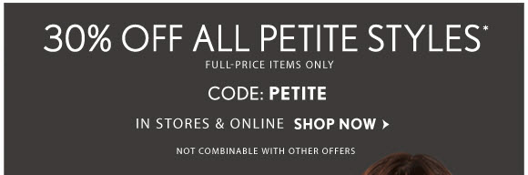 30% OFF ALL PETITE STYLES* FULL-PRICE ITEMS ONLY CODE: PETITE IN STORES & ONLINE SHOP NOW  NOT COMBINABLE WITH OTHER OFFERS