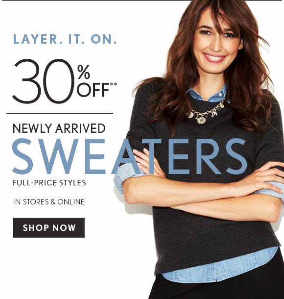 LAYER. IT. ON.  30% OFF* NEWLY ARRIVED SWEATERS FULL-PRICE STYLES IN STORES & ONLINE SHOP NOW