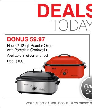 Deals of the Day - Today Online Only! 59.97 Nesco® 18-qt. Roaster Oven with Porcelain Cookwell.