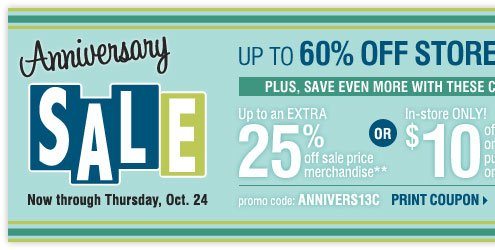 Anniversary Sale. Up to 60% off storewide! Plus, up to an extra 25% off sale price merchandise** OR in-store only $10 off your regular or sale price purchase of $25 or more*** Print coupon.