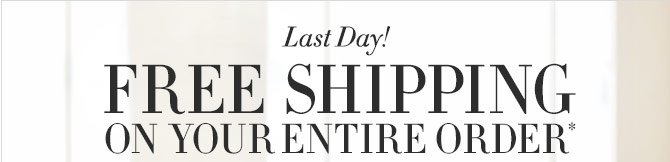 Last Day! FREE SHIPPING on your entire order*
