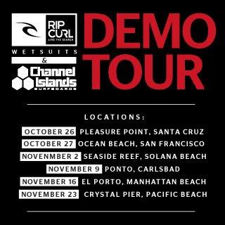 Rip Curl Wetsuits & Channel Islands Surfboards Demo Tour - Locations: October 26 - Pleasure Point, Santa Cruz - October 27 - Ocean Beach, San Francisco - November 2 - Seaside Reef, Solana Beach - November 9 - Ponto, Carlsbad - November 16 - El Porto, Manhattan Beach - November 23 - Crystal Pier, Pacific Beach