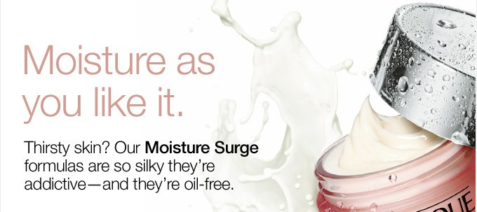 Moisture as you like it. Thirsty skin? Our Moisture Surge formulas are so silky they're addictive—and they're oil-free.
