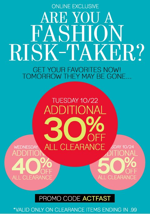 Are you a Fashion Risk-Taker? Shop now or save more later? The choice is yours: Tuesday, October 22 - Take 30% off all clearance styles. Wednesday, October 23 - Take 40% off all clearance styles. Thursday, October 24 - Take 50% off all clearance styles. These styles will move fast! Shop now and don't miss out on your favorite sale items!
