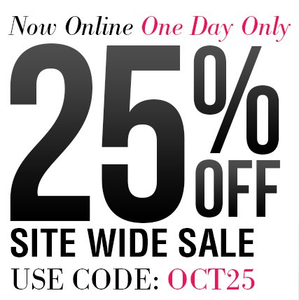 Now Online One Day Only 25% OFF Site Wide Sale Use Code OCT25