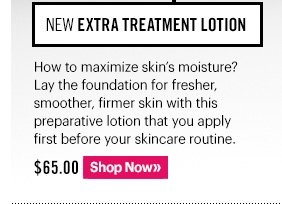 NEW Extra Treatment Lotion, $65.00 How to maximize skin's moisture? Lay the foundation for fresher, smoother, firmer skin with this preparative lotion that you apply first before your skincare routine. Shop Now »