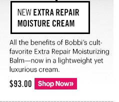 NEW Extra Repair Moisture Cream, $93.00 All the benefits of Bobbi's cult–favorite Extra Moisturizing Balm–now in a lightweight yet luxurious cream. Shop Now »