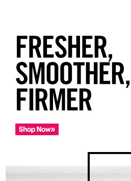 FRESHER, SMOOTHER, FIRMER  Shop Now »