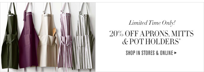 Limited Time Only!  20% OFF APRONS, MITTS & POT HOLDERS*  SHOP IN STORES & ONLINE