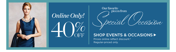 Online only! 40% off our favorite pieces from Special Occasion. Shop events and occasions. Prices online reflect discount. Regular-priced only.