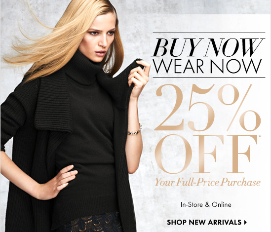 BUY NOW WEAR NOW  25% OFF*  Your Full-Price Purchase   In-Store & Online    SHOP NEW ARRIVALS