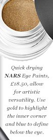 Quick drying NARS Eye Paints, £18.50, allow for artistic versatility. Use gold to highlight the inner corner and blue to define below the eye.