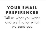 Your email preferences. Tell us what you want and we'll tailor what we send you