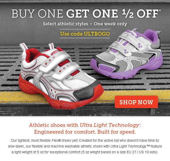 Buy one get one 1/2 off. Select athletic styles • One week only. Use code ULTBOGO. Athletic shoes with Ultra Light Technology: Engineered for comfort. Built for speed. Our lightest, most flexible Flex® shoes yet! Created for the active kid who doesn't have time to slow down, our flexible and machine washable athletic shoes with Ultra Light Technology™ feature a light weight of 5 oz for exceptional comfort (5 oz weight based on a size EU 27 / US 10 kids).