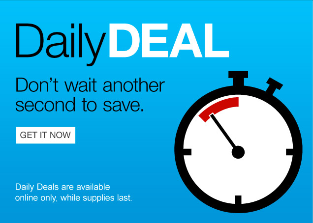 Daily  Deal. Do not wait another second to save. Get it now. Daily Deals are  available online only, while supplies last.