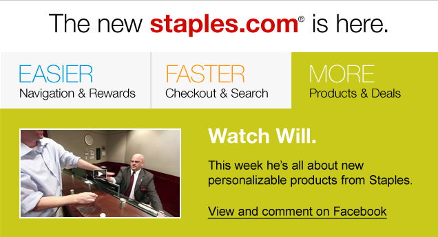 The new  staples.com is here. Easier navigation & rewards. Faster checkout &  search. More products & deals. Watch Will. This week he's all about  new personalizable products from Staples. View and comment on Facebook.