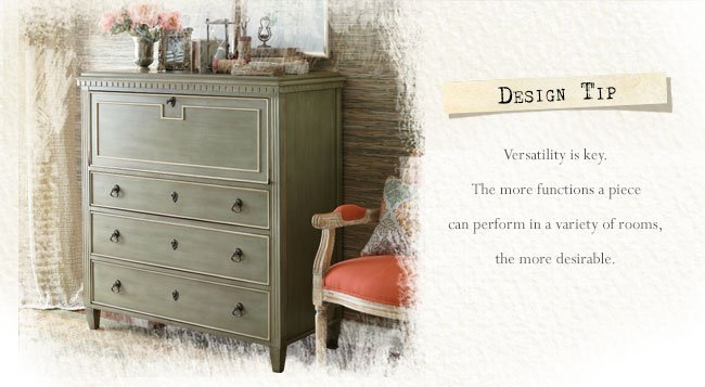 Design Tip: Versatility is key. The more functions a piece can perform in a variety of rooms, the more desirable.