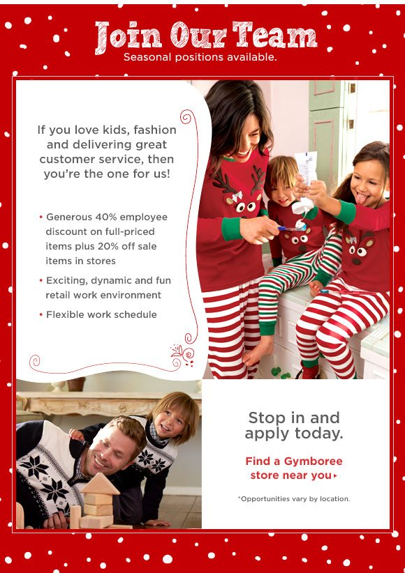 Join Our Team. Seasonal positions available. If you love kids, fashion and delivering great customer service, then you're the one for us! Generous 40% employee discount on full-priced items plus 20% off sale items in stores. Exciting, dynamic and fun retail work environment. Flexible work schedule. Stop in and apply today. Find a Gymboree store near you. *Opportunities vary by location.