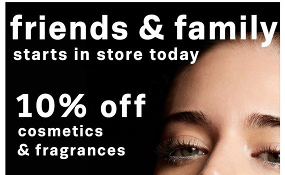 Friends & Family Starts in store today. 10% off cosmetics & fragrances.