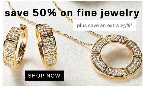 Save 50% on Fine Jewelry. Plus save an extra 25%*. Shop Now.