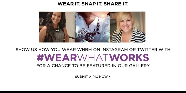 Show Us How You Wear WHBM on Instagram or Twitter With #WEARWHATWORKS For a Chance To Be Featured In Our Gallery SUBMIT A PIC NOW