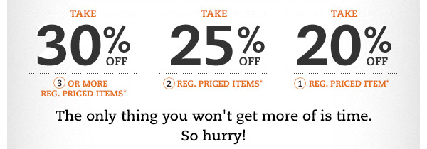 Take 30% OFF 3 or more reg. priced items* Take 25% OFF 2 reg. priced items* Take 20% OFF 1 reg. priced item* The only thing you won't get more of is time. So hurry!