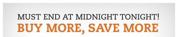 Must end at midnight tonight! BUY MORE, SAVE MORE