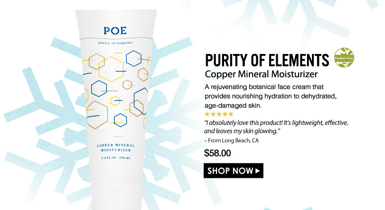"Paraben-Free. 5 Stars  Purity of Elements Copper Mineral Moisturizer A rejuvenating botanical face cream that provides nourishing hydration to dehydrated, age-damaged skin. ""I absolutely love this product! It's lightweight, effective, and leaves my skin glowing."" – From Long Beach, CA $58.00 Shop Now>>"