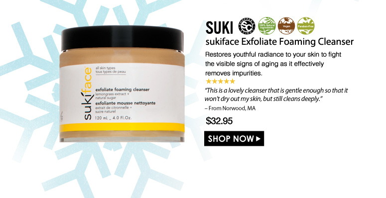 "Shopper's Choice. 100% Nat. Vegan. Paraben-Free. 5 Stars suki sukiface Exfoliate Foaming Cleanser  Restores youthful radiance to your skin to fight the visible signs of aging as it effectively removes impurities. ""This is a lovely cleanser that is gentle enough so that it won't dry out my skin, but still cleans deeply."" – From Norwood, MA $32.95 Shop Now>>"