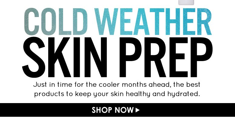 Winter Skin Prep Just in time for the cooler months ahead, the best products to keep your skin healthy and hydrated.  Shop Now>>