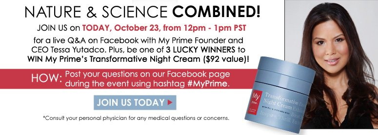 Nature & Science Combined! Join us TODAY, October 23, from 12pm - 1pm PST for a live Q&A on Facebook with My Prime Founder and CEO Tessa Yutadco. Plus, be one of 3 lucky winners to win My Prime's Transformative Night Cream ($92 value)! HOW: Post your questions on our Facebook page during the event using hashtag #MyPrime. *Consult your personal physician for any medical questions or concerns. JOIN US TODAY>>
