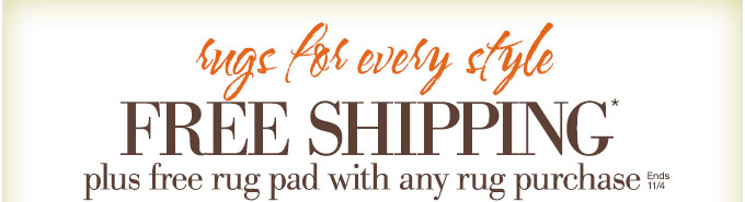 rugs for every style | FREE SHIPPING* plus free rug pad with any rug purchase | Ends 11/4