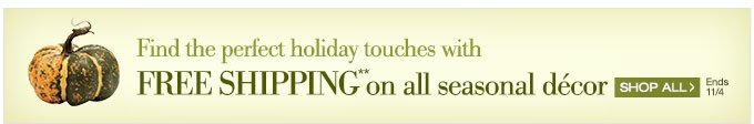 Find the perfect holiday touches with FREE SHIPPING** on all seasonal decor | Shop All > | Ends 11/4