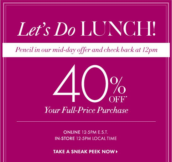 Let's Do LUNCH! Pencil in our mid-day offer and check back at 12pm  40% OFF* Your Full-Price Purchase  Online: 12-5PM E.S.T. In-Store: 12-5PM Local Time  TAKE A SNEAK PEEK NOW