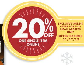 20% OFF ONE SINGLE ITEM ONLINE EXCLUSIVE ONLINE OFFER FOR THIS EMAIL ADDRESS ONLY OFFER EXPIRES 11/17/13
