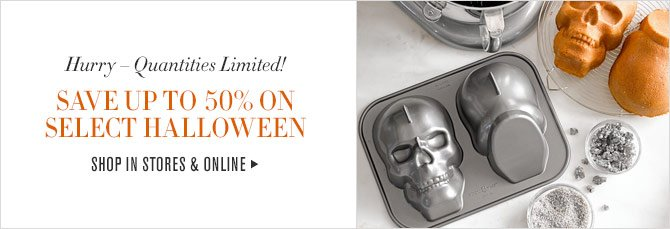 Hurry – Quantities Limited! SAVE UP TO 50% ON SELECT HALLOWEEN SHOP IN STORES & ONLINE
