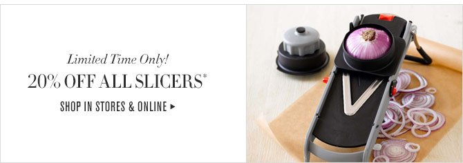 Limited Time Only! 20% OFF ALL SLICERS* - SHOP IN STORES & ONLINE