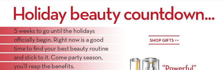 Holiday beauty countdown... 5 weeks to go until the holidays officially begin. Right now is a good time to find your best beauty routine and stick to it. Come party season,  you'll reap the benefits. SHOP GIFTS.