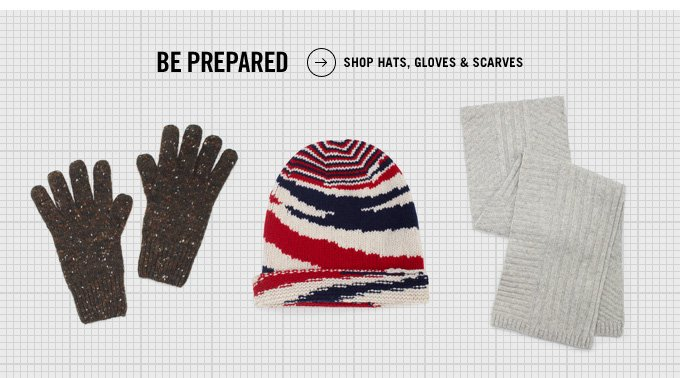 BE PREPARED. SHOP HATS, GLOVES, AND SCARVES.
