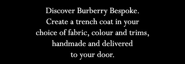 Discover Burberry Bespoke. Create a trench coat in your choice of fabric, colour and trims, handmade and delivered to your door.