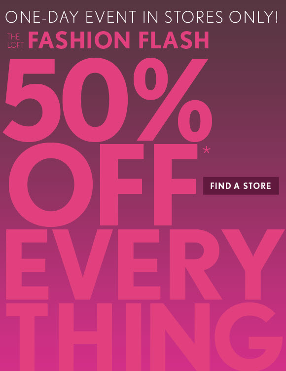ONE DAY EVENT IN STORES ONLY!  THE LOFT FASHION FLASH  50% OFF* EVERYTHING  FIND A STORE