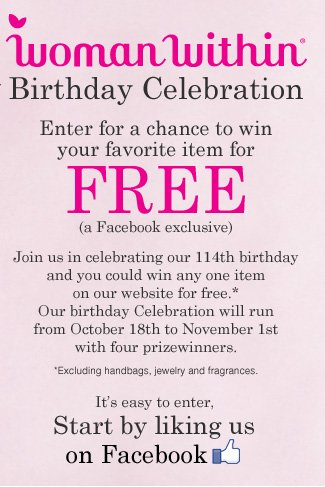 Woman Within Birthday Celebration. Win your favorite item FREE (a Facebook exclusive). Start by liking us on Facebook