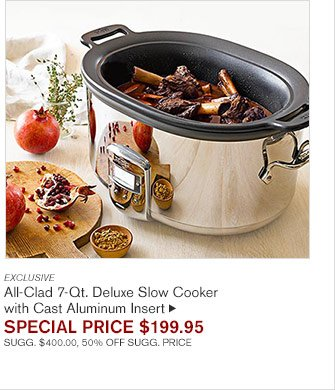 EXCLUSIVE All-Clad 7-Qt. Deluxe Slow Cooker  with Cast Aluminum Insert SPECIAL PRICE $199.95 SUGG. $400.00, 50% OFF SUGG. PRICE