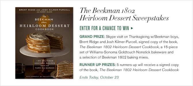 The Beekman 1802 Heirloom Dessert Sweepstakes - ENTER FOR A CHANCE TO WIN - GRAND PRIZE: Skype visit on Thanksgiving w/Beekman boys, Brent Ridge and Josh Kilmer-Purcell, signed copy of the book, The Beekman 1802 Heirloom Dessert Cookbook, a 15-piece set of Williams-Sonoma Goldtouch Nonstick bakeware and a selection of Beekman 1802 baking mixes. - RUNNER UP PRIZES: 5 runners up will signed copy of the book, The Beekman 1802 Heirloom Dessert Cookbook - Ends Today, October 23