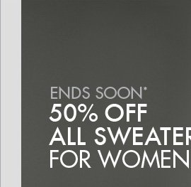 ENDS SOON* 50% OFF ALL SWEATERS FOR WOMEN + MEN.