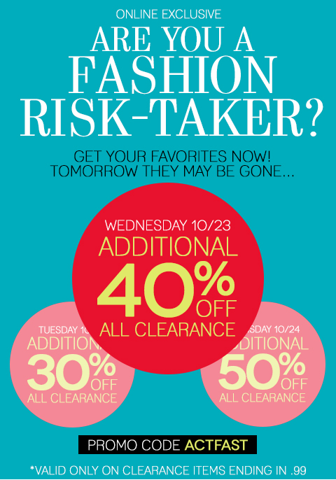 Are you a Fashion Risk-Taker? Shop now or save more later? The choice is yours: Wednesday, October 23 - Take 40% off all clearance styles. Thursday, October 24 - Take 50% off all clearance styles. These styles will move fast! Shop now and don't miss out on your favorite sale items!