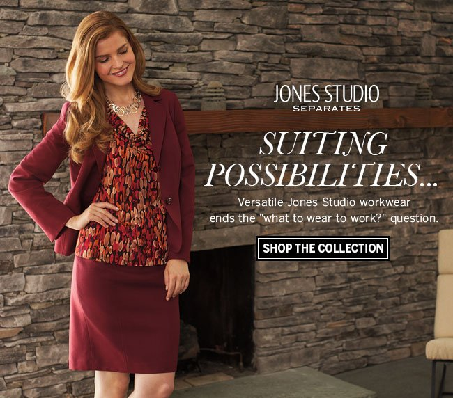 "Jones Studio Separates. Suiting Possibilities... Versatile Jones Studio workwear ends the ""what to wear to work?"" question. Shop the Collection."